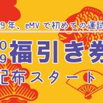 2019年、eMVで初めての運試し♪ 福引券をお渡ししてます!!